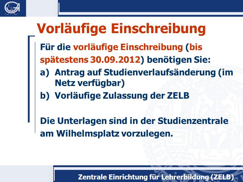 Zentrale Einrichtung für Lehrerbildung (ZELB) Vorläufige Einschreibung Für die vorläufige Einschreibung (bis spätestens 30.09.2012) benötigen Sie: a)Antrag auf Studienverlaufsänderung (im Netz verfügbar) b)Vorläufige Zulassung der ZELB Die Unterlagen sind in der Studienzentrale am Wilhelmsplatz vorzulegen.