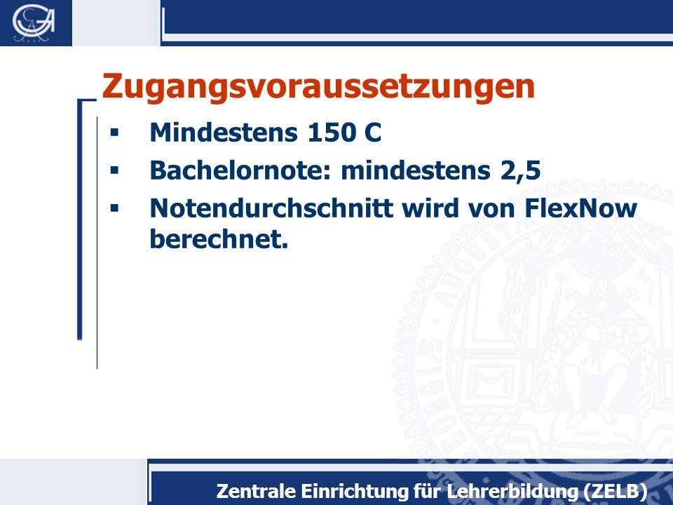 Zentrale Einrichtung für Lehrerbildung (ZELB) Zugangsvoraussetzungen  Mindestens 150 C  Bachelornote: mindestens 2,5  Notendurchschnitt wird von FlexNow berechnet.
