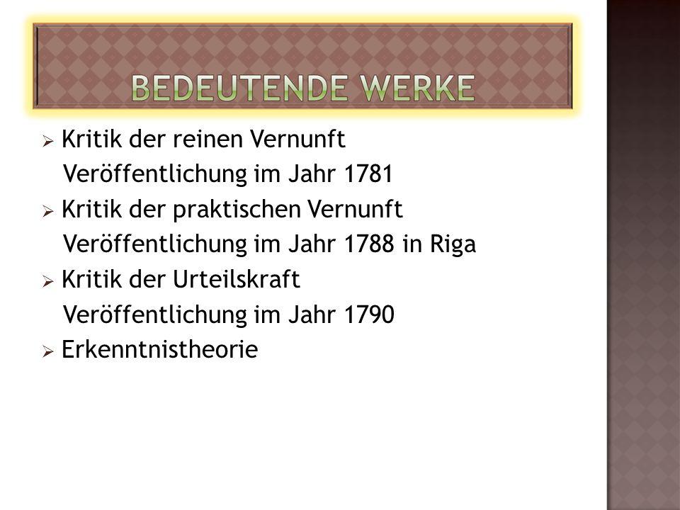  Kritik der reinen Vernunft Veröffentlichung im Jahr 1781  Kritik der praktischen Vernunft Veröffentlichung im Jahr 1788 in Riga  Kritik der Urteilskraft Veröffentlichung im Jahr 1790  Erkenntnistheorie