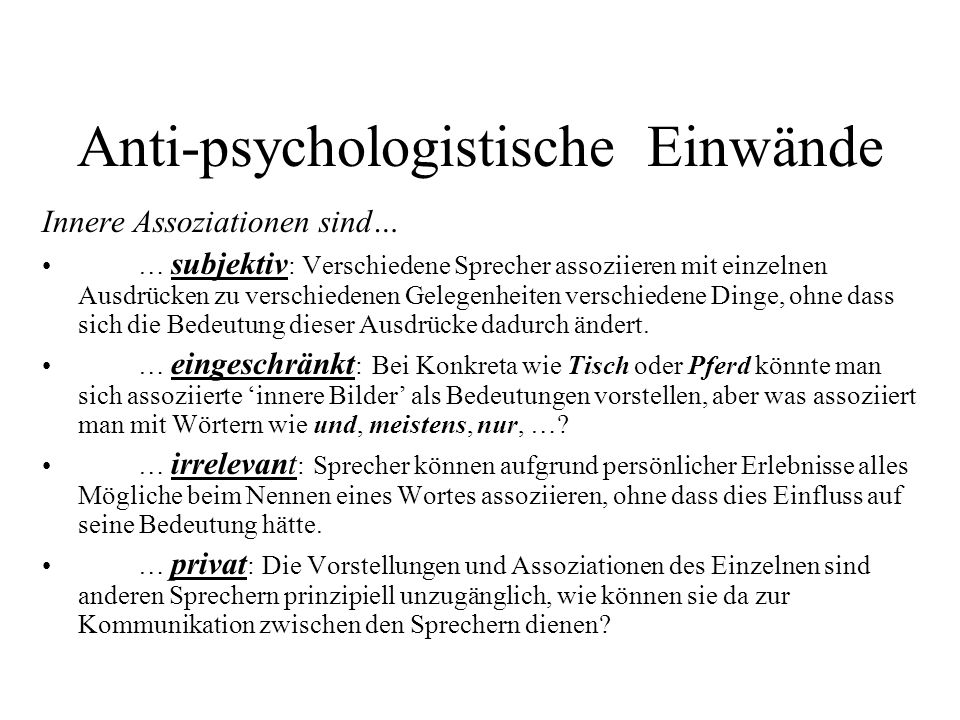 Anti-psychologistische Einwände Innere Assoziationen sind… … subjektiv : Verschiedene Sprecher assoziieren mit einzelnen Ausdrücken zu verschiedenen Gelegenheiten verschiedene Dinge, ohne dass sich die Bedeutung dieser Ausdrücke dadurch ändert.