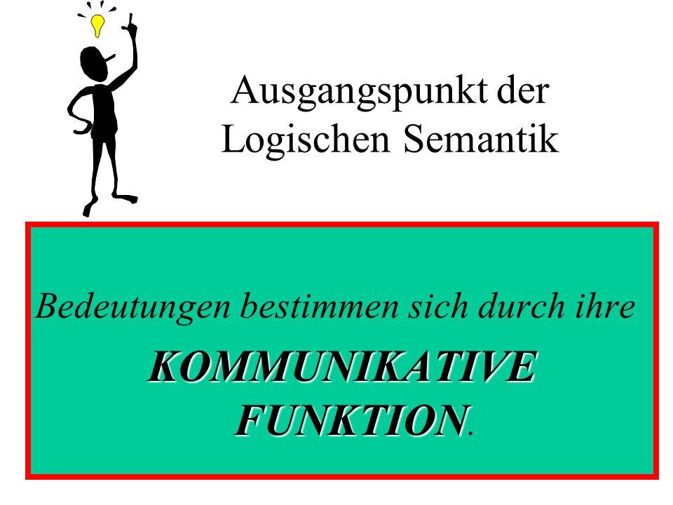 Ausgangspunkt der Logischen Semantik Bedeutungen bestimmen sich durch ihre KOMMUNIKATIVE FUNKTION KOMMUNIKATIVE FUNKTION.