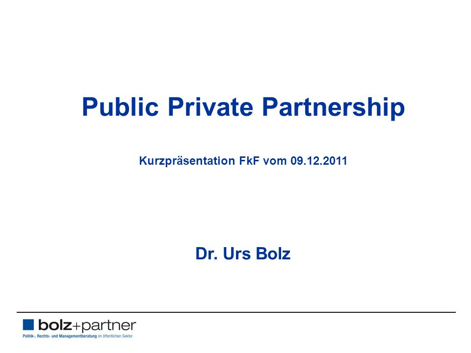 Public Private Partnership Kurzpräsentation FkF vom 09.12.2011 Dr. Urs Bolz