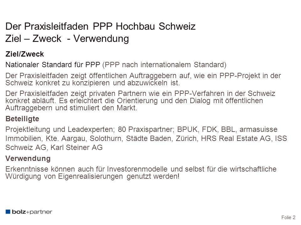 Folie 2 Der Praxisleitfaden PPP Hochbau Schweiz Ziel – Zweck - Verwendung Ziel/Zweck Nationaler Standard für PPP (PPP nach internationalem Standard) Der Praxisleitfaden zeigt öffentlichen Auftraggebern auf, wie ein PPP-Projekt in der Schweiz konkret zu konzipieren und abzuwickeln ist.