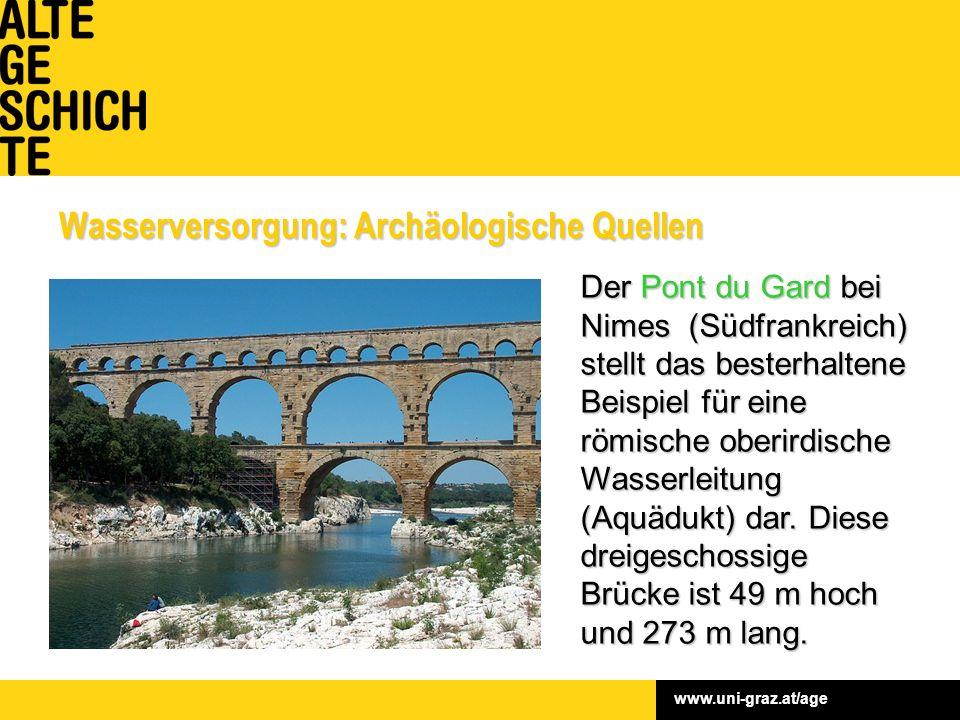 www.uni-graz.at/age Wasserversorgung: Archäologische Quellen Der Pont du Gard bei Nimes (Südfrankreich) stellt das besterhaltene Beispiel für eine römische oberirdische Wasserleitung (Aquädukt) dar.