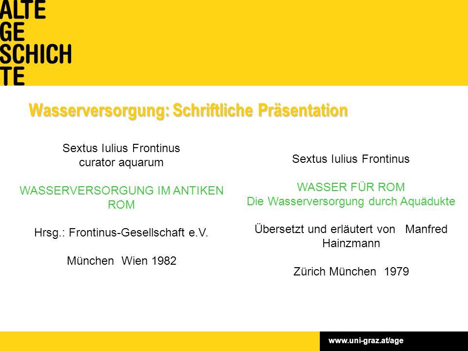 www.uni-graz.at/age Wasserversorgung: Schriftliche Präsentation Sextus Iulius Frontinus curator aquarum WASSERVERSORGUNG IM ANTIKEN ROM Hrsg.: Frontinus-Gesellschaft e.V.