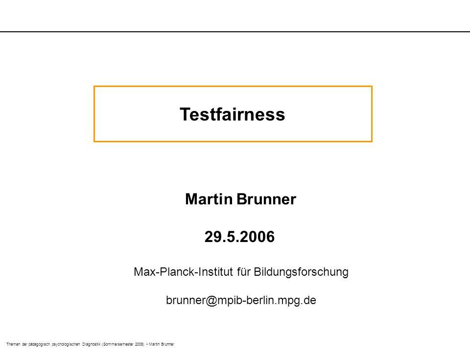 Themen der pädagogisch psychologischen Diagnostik (Sommersemester 2006) Martin Brunner Testfairness Martin Brunner 29.5.2006 Max-Planck-Institut für B