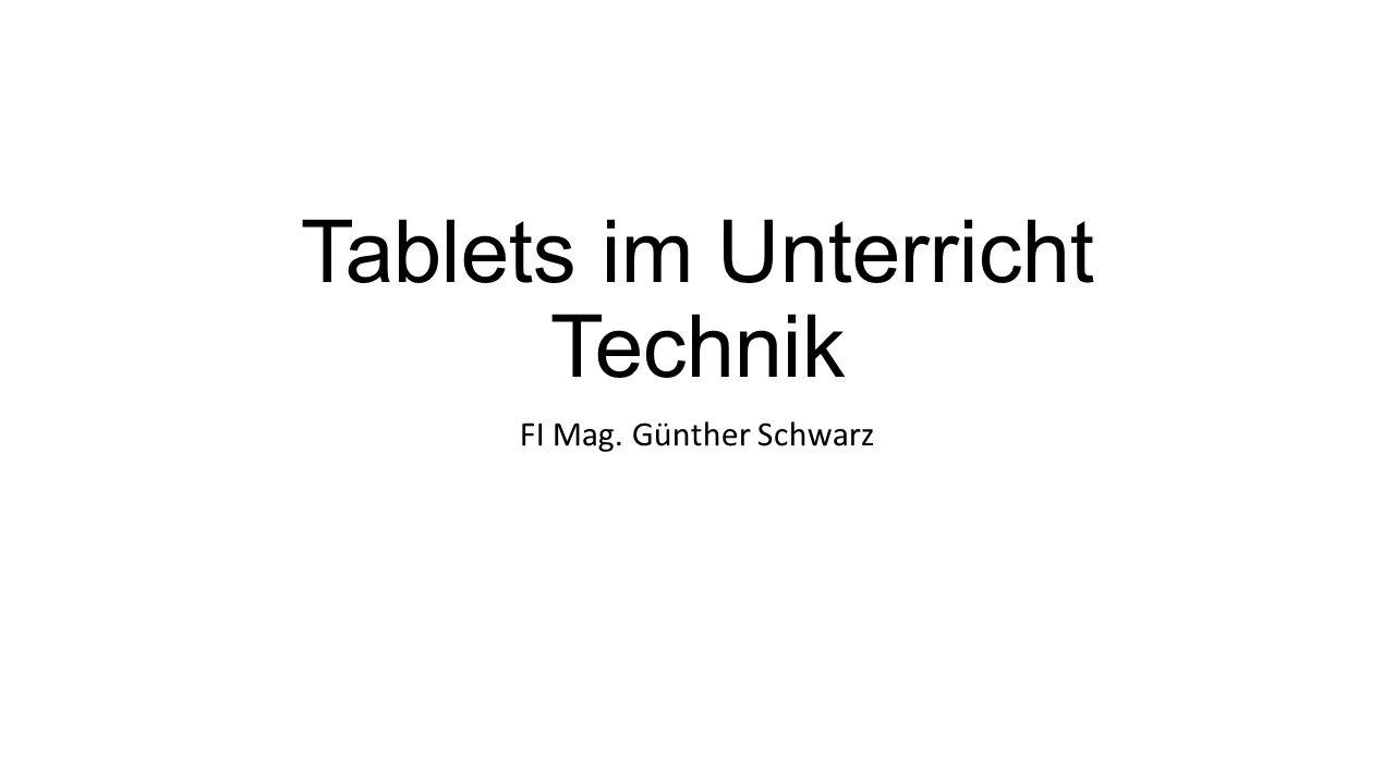 Tablets im Unterricht Technik FI Mag. Günther Schwarz