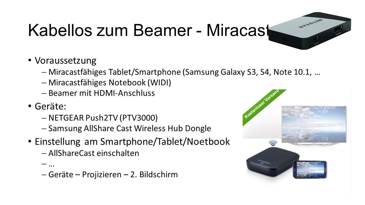 Kabellos zum Beamer - Miracast Voraussetzung  Miracastfähiges Tablet/Smartphone (Samsung Galaxy S3, S4, Note 10.1, …  Miracastfähiges Notebook (WIDI)  Beamer mit HDMI-Anschluss Geräte:  NETGEAR Push2TV (PTV3000)  Samsung AllShare Cast Wireless Hub Dongle Einstellung am Smartphone/Tablet/Noetbook  AllShareCast einschalten  …  Geräte – Projizieren – 2.
