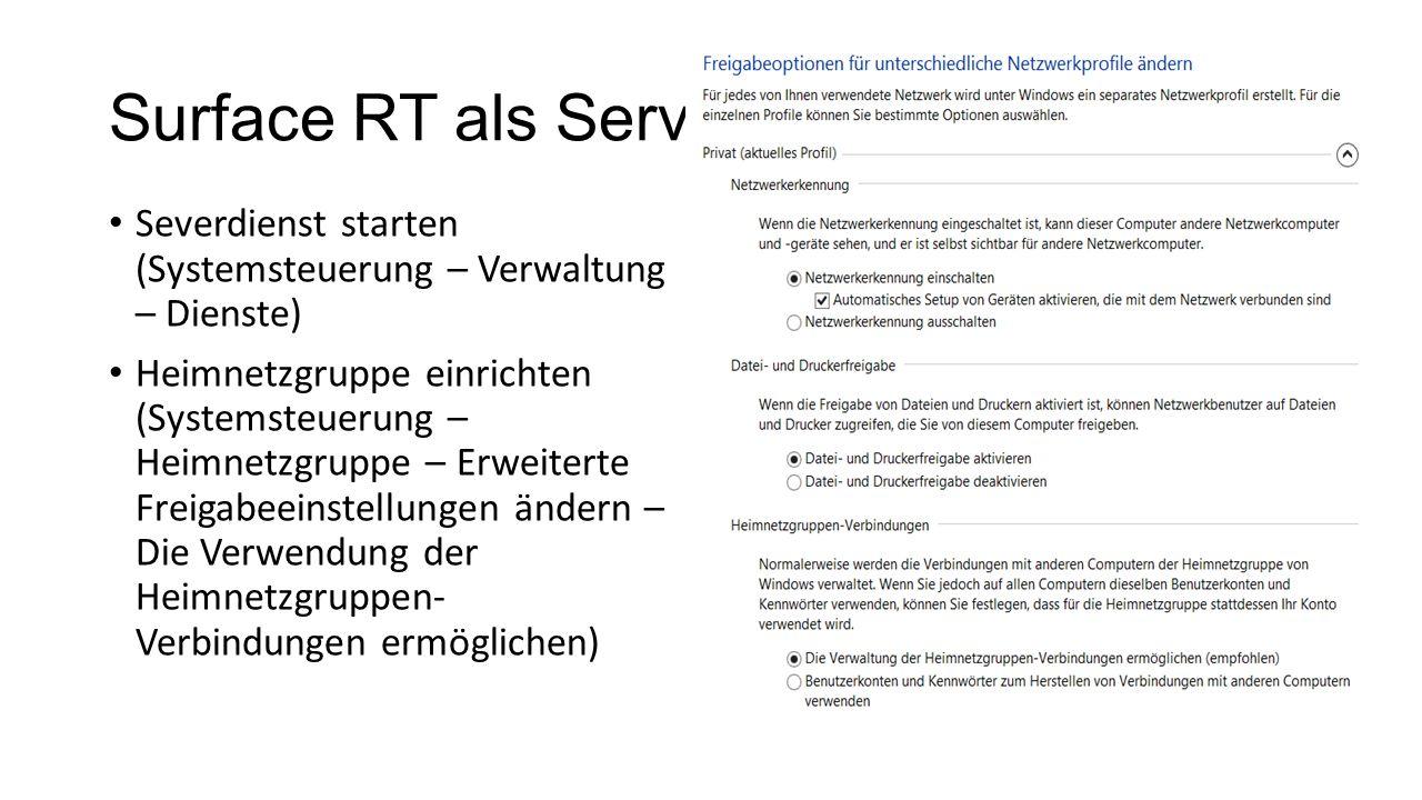 Surface RT als Server Severdienst starten (Systemsteuerung – Verwaltung – Dienste) Heimnetzgruppe einrichten (Systemsteuerung – Heimnetzgruppe – Erweiterte Freigabeeinstellungen ändern – Die Verwendung der Heimnetzgruppen- Verbindungen ermöglichen)