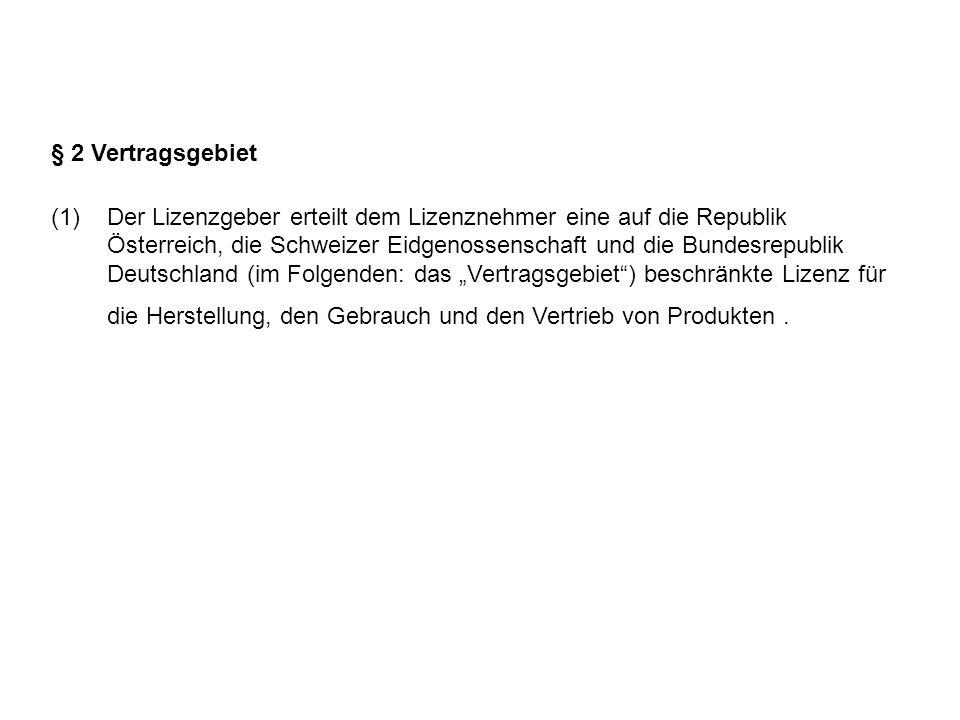 """§ 2 Vertragsgebiet (1)Der Lizenzgeber erteilt dem Lizenznehmer eine auf die Republik Österreich, die Schweizer Eidgenossenschaft und die Bundesrepublik Deutschland (im Folgenden: das """"Vertragsgebiet ) beschränkte Lizenz für die Herstellung, den Gebrauch und den Vertrieb von Produkten."""