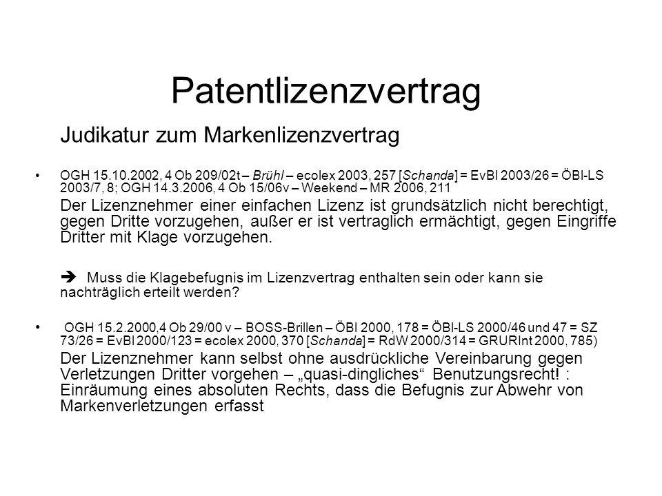 Patentlizenzvertrag Judikatur zum Markenlizenzvertrag OGH 15.10.2002, 4 Ob 209/02t – Brühl – ecolex 2003, 257 [Schanda] = EvBl 2003/26 = ÖBl-LS 2003/7, 8; OGH 14.3.2006, 4 Ob 15/06v – Weekend – MR 2006, 211 Der Lizenznehmer einer einfachen Lizenz ist grundsätzlich nicht berechtigt, gegen Dritte vorzugehen, außer er ist vertraglich ermächtigt, gegen Eingriffe Dritter mit Klage vorzugehen.
