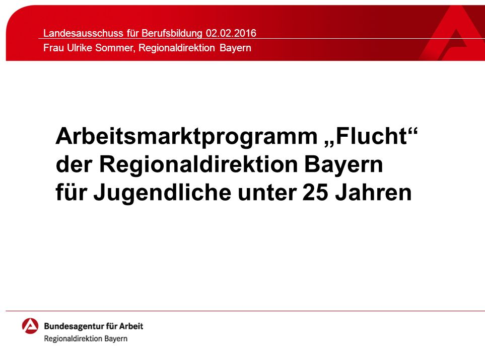 """Arbeitsmarktprogramm """"Flucht der Regionaldirektion Bayern für Jugendliche unter 25 Jahren Landesausschuss für Berufsbildung 02.02.2016 Frau Ulrike Sommer, Regionaldirektion Bayern"""