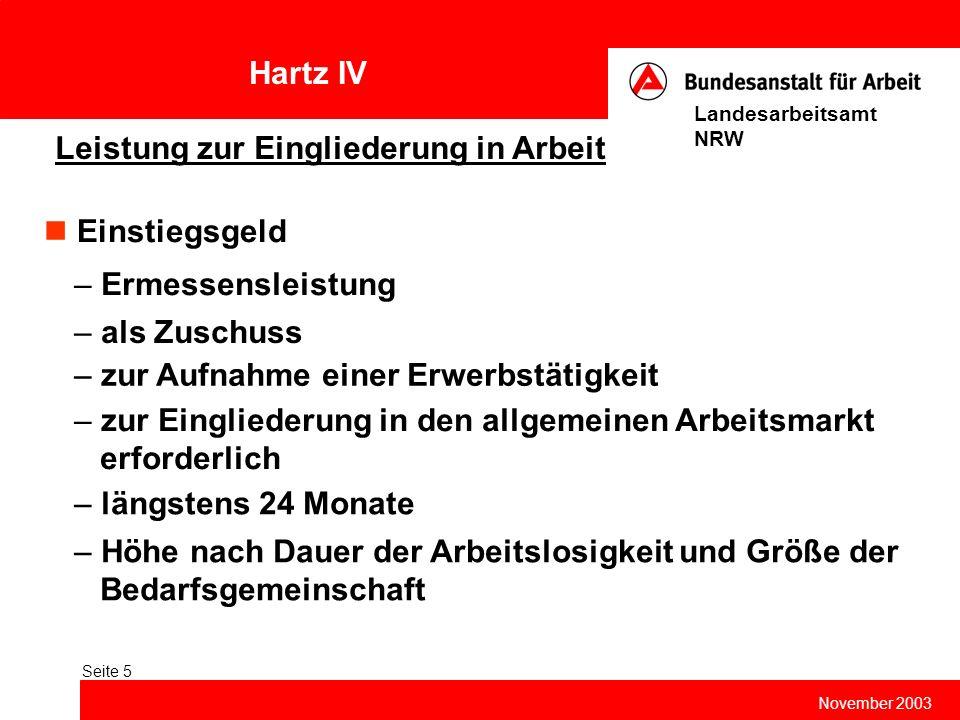 Hartz IV November 2003 Landesarbeitsamt NRW Seite 5 Leistung zur Eingliederung in Arbeit Einstiegsgeld – Ermessensleistung – als Zuschuss – zur Aufnah