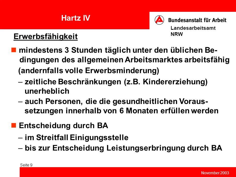 Hartz IV November 2003 Landesarbeitsamt NRW Seite 9 Erwerbsfähigkeit mindestens 3 Stunden täglich unter den üblichen Be- dingungen des allgemeinen Arb
