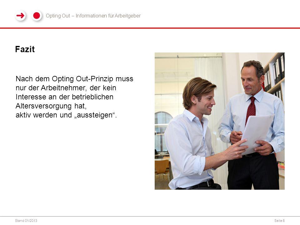 """Stand 01/2013Seite 6 Fazit Nach dem Opting Out-Prinzip muss nur der Arbeitnehmer, der kein Interesse an der betrieblichen Altersversorgung hat, aktiv werden und """"aussteigen ."""