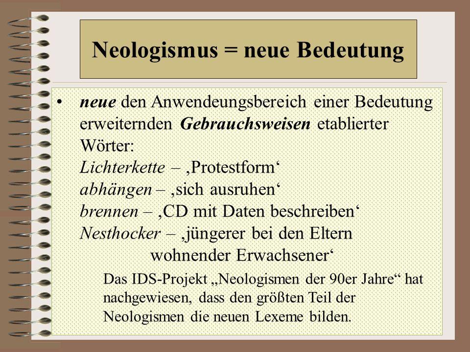 """Neologismus = neue Bedeutung neue den Anwendeungsbereich einer Bedeutung erweiternden Gebrauchsweisen etablierter Wörter: Lichterkette – 'Protestform' abhängen – 'sich ausruhen' brennen – 'CD mit Daten beschreiben' Nesthocker – 'jüngerer bei den Eltern wohnender Erwachsener' Das IDS-Projekt """"Neologismen der 90er Jahre hat nachgewiesen, dass den größten Teil der Neologismen die neuen Lexeme bilden."""