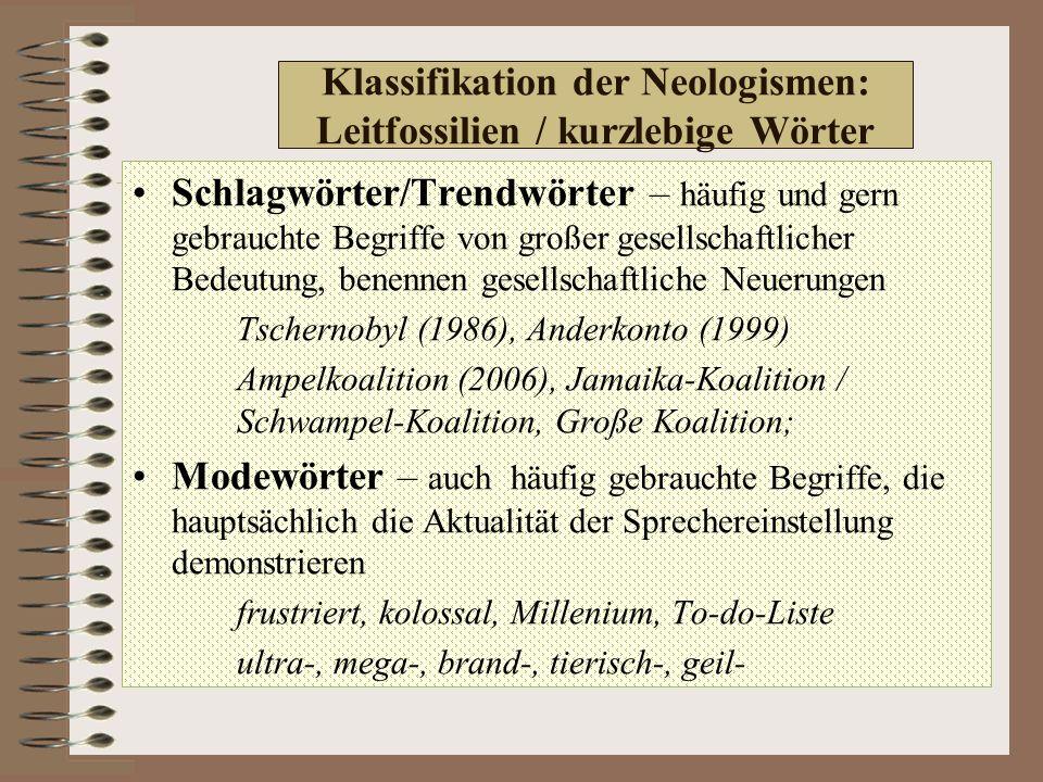 Klassifikation der Neologismen: Leitfossilien / kurzlebige Wörter Schlagwörter/Trendwörter – häufig und gern gebrauchte Begriffe von großer gesellschaftlicher Bedeutung, benennen gesellschaftliche Neuerungen Tschernobyl (1986), Anderkonto (1999) Ampelkoalition (2006), Jamaika-Koalition / Schwampel-Koalition, Große Koalition; Modewörter – auch häufig gebrauchte Begriffe, die hauptsächlich die Aktualität der Sprechereinstellung demonstrieren frustriert, kolossal, Millenium, To-do-Liste ultra-, mega-, brand-, tierisch-, geil-