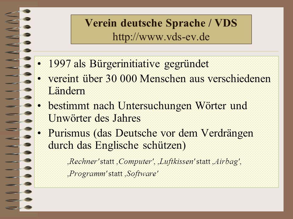 Verein deutsche Sprache / VDS http://www.vds-ev.de 1997 als Bürgerinitiative gegründet vereint über 30 000 Menschen aus verschiedenen Ländern bestimmt nach Untersuchungen Wörter und Unwörter des Jahres Purismus (das Deutsche vor dem Verdrängen durch das Englische schützen) 'Rechner statt 'Computer , 'Luftkissen statt 'Airbag , 'Programm statt 'Software