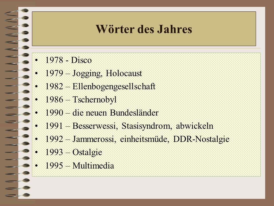 Wörter des Jahres 1978 - Disco 1979 – Jogging, Holocaust 1982 – Ellenbogengesellschaft 1986 – Tschernobyl 1990 – die neuen Bundesländer 1991 – Besserwessi, Stasisyndrom, abwickeln 1992 – Jammerossi, einheitsmüde, DDR-Nostalgie 1993 – Ostalgie 1995 – Multimedia