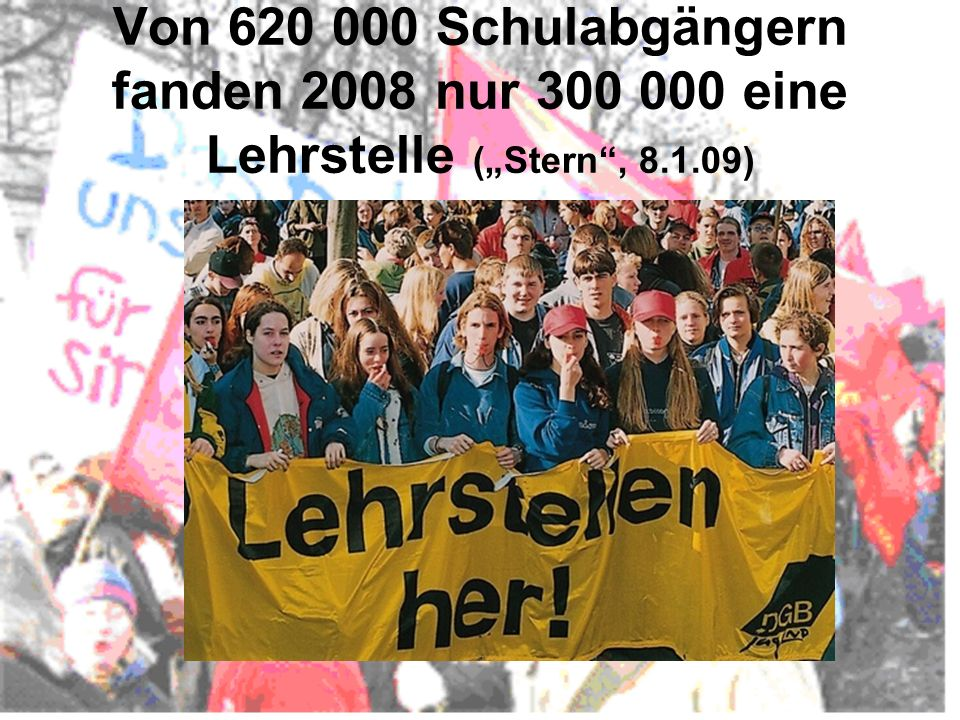 """Von 620 000 Schulabgängern fanden 2008 nur 300 000 eine Lehrstelle (""""Stern , 8.1.09)"""