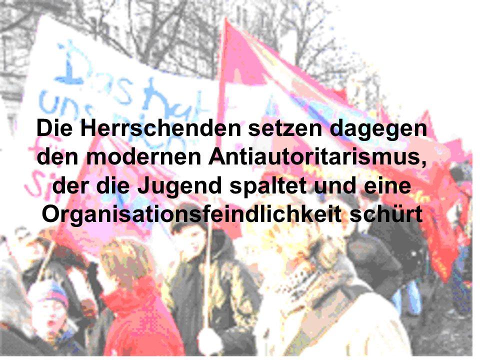 Die Herrschenden setzen dagegen den modernen Antiautoritarismus, der die Jugend spaltet und eine Organisationsfeindlichkeit schürt