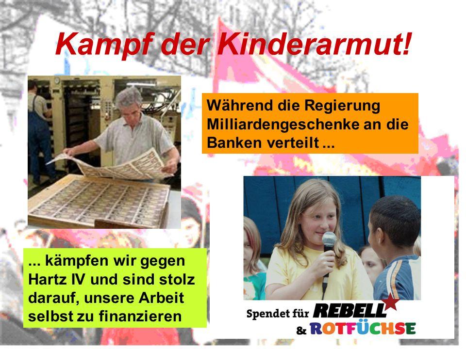 Kampf der Kinderarmut! Während die Regierung Milliardengeschenke an die Banken verteilt...... kämpfen wir gegen Hartz IV und sind stolz darauf, unsere