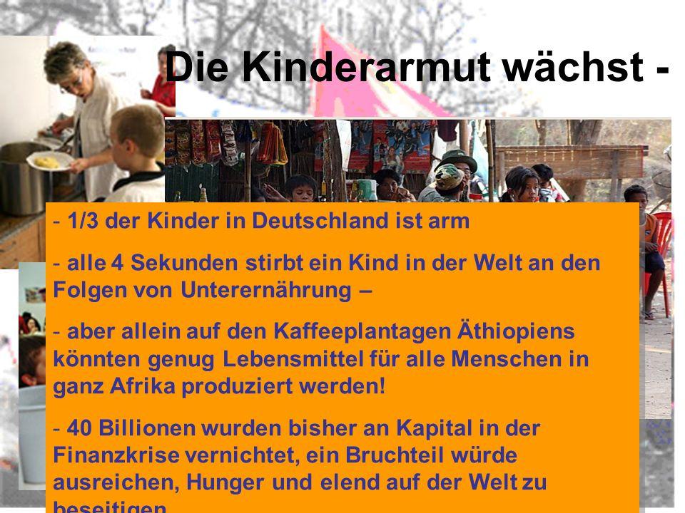Die Kinderarmut wächst - - 1/3 der Kinder in Deutschland ist arm - alle 4 Sekunden stirbt ein Kind in der Welt an den Folgen von Unterernährung – - aber allein auf den Kaffeeplantagen Äthiopiens könnten genug Lebensmittel für alle Menschen in ganz Afrika produziert werden.