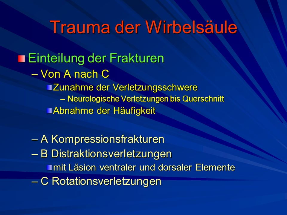 Trauma der Wirbelsäule Einteilung der Frakturen –Von A nach C Zunahme der Verletzungsschwere –Neurologische Verletzungen bis Querschnitt Abnahme der H