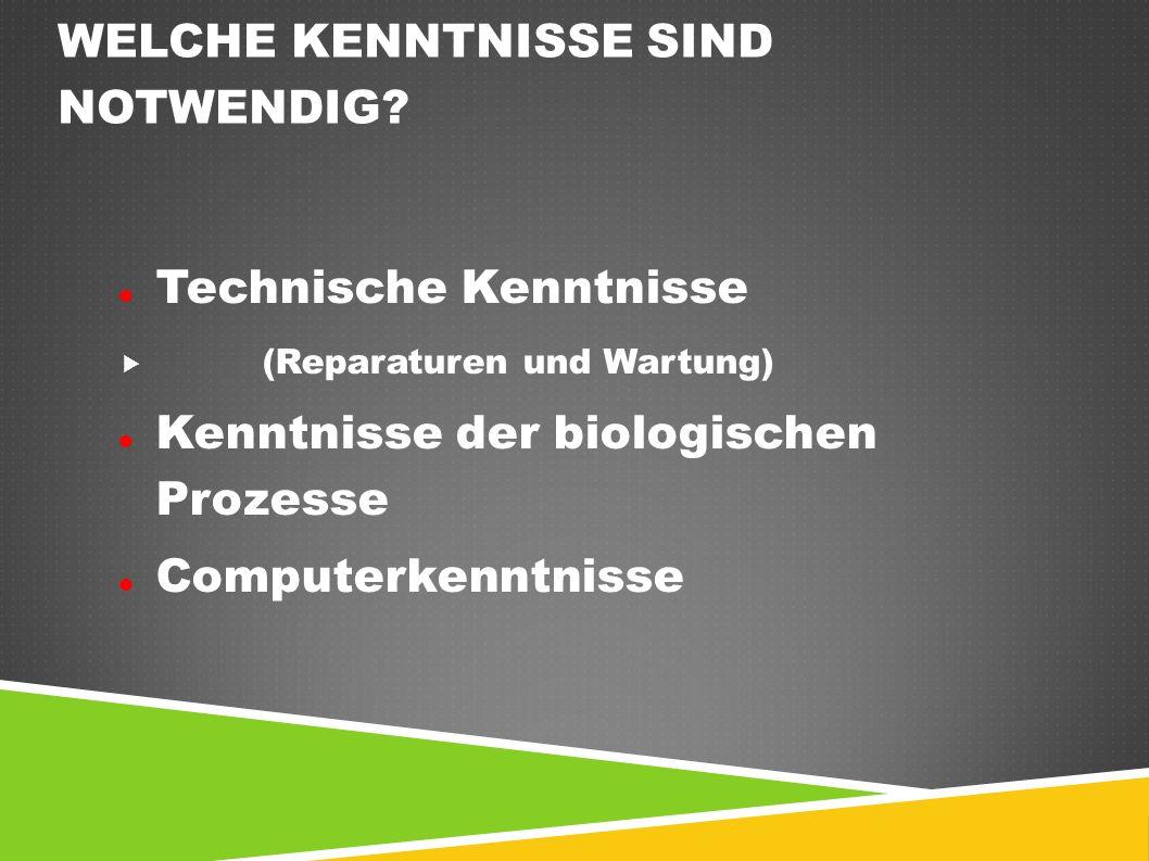 WELCHE KENNTNISSE SIND NOTWENDIG? Technische Kenntnisse  (Reparaturen und Wartung) Kenntnisse der biologischen Prozesse Computerkenntnisse
