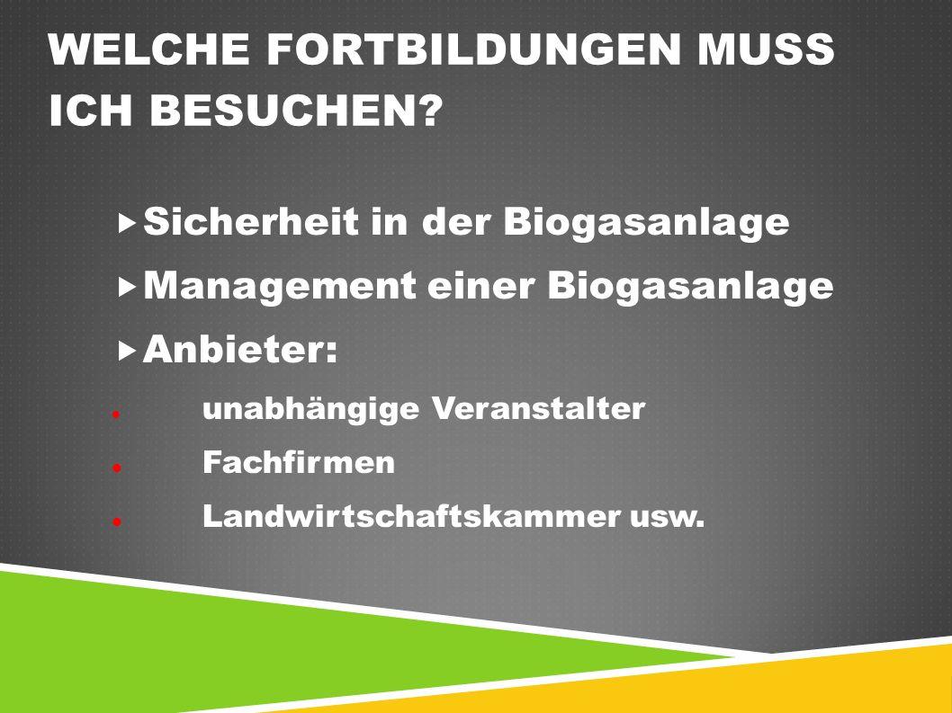 WELCHE FORTBILDUNGEN MUSS ICH BESUCHEN?  Sicherheit in der Biogasanlage  Management einer Biogasanlage  Anbieter: unabhängige Veranstalter Fachfirm