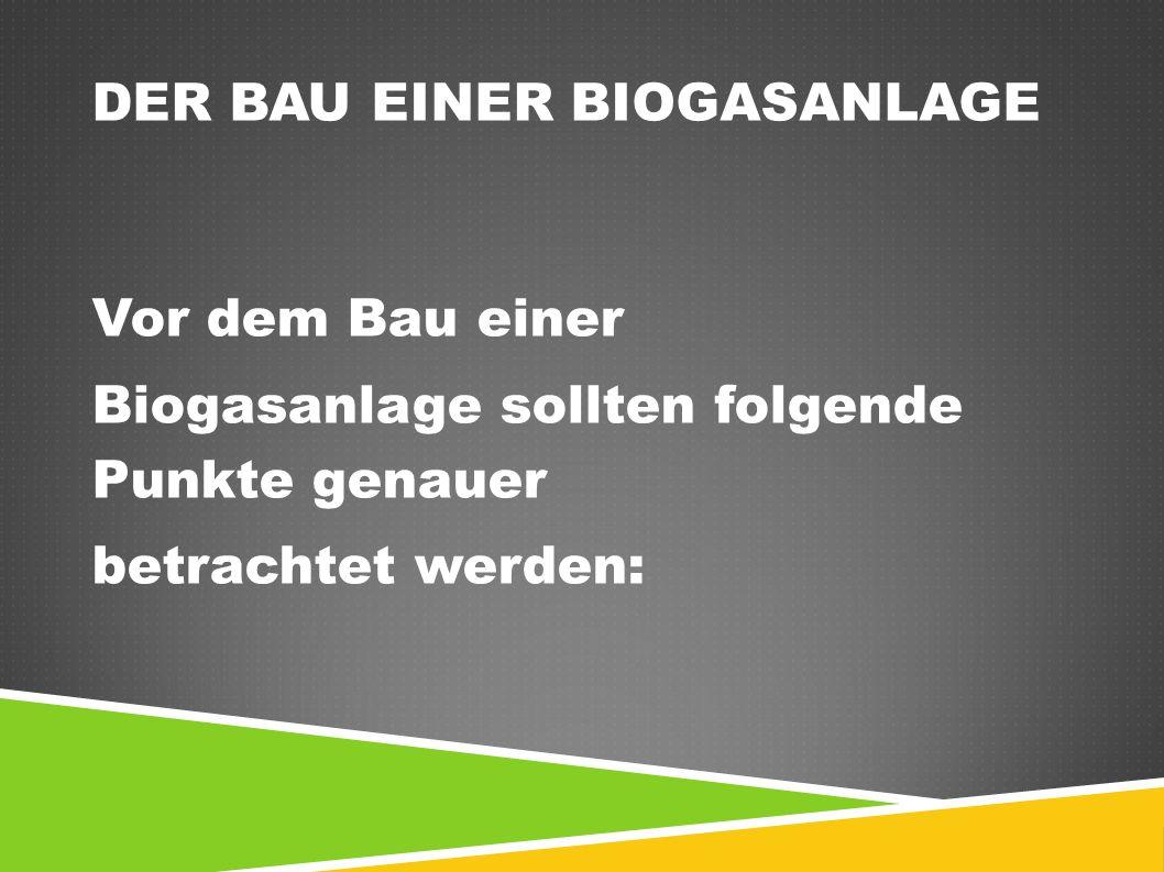 DER BAU EINER BIOGASANLAGE Vor dem Bau einer Biogasanlage sollten folgende Punkte genauer betrachtet werden: