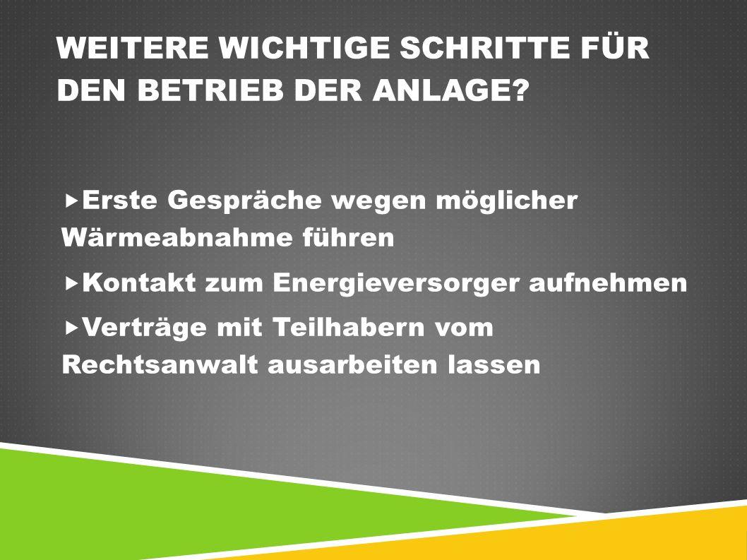 WEITERE WICHTIGE SCHRITTE FÜR DEN BETRIEB DER ANLAGE?  Erste Gespräche wegen möglicher Wärmeabnahme führen  Kontakt zum Energieversorger aufnehmen 