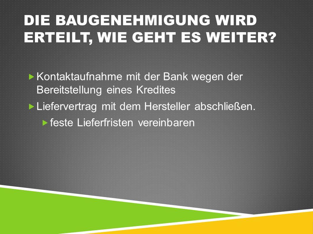 DIE BAUGENEHMIGUNG WIRD ERTEILT, WIE GEHT ES WEITER?  Kontaktaufnahme mit der Bank wegen der Bereitstellung eines Kredites  Liefervertrag mit dem He