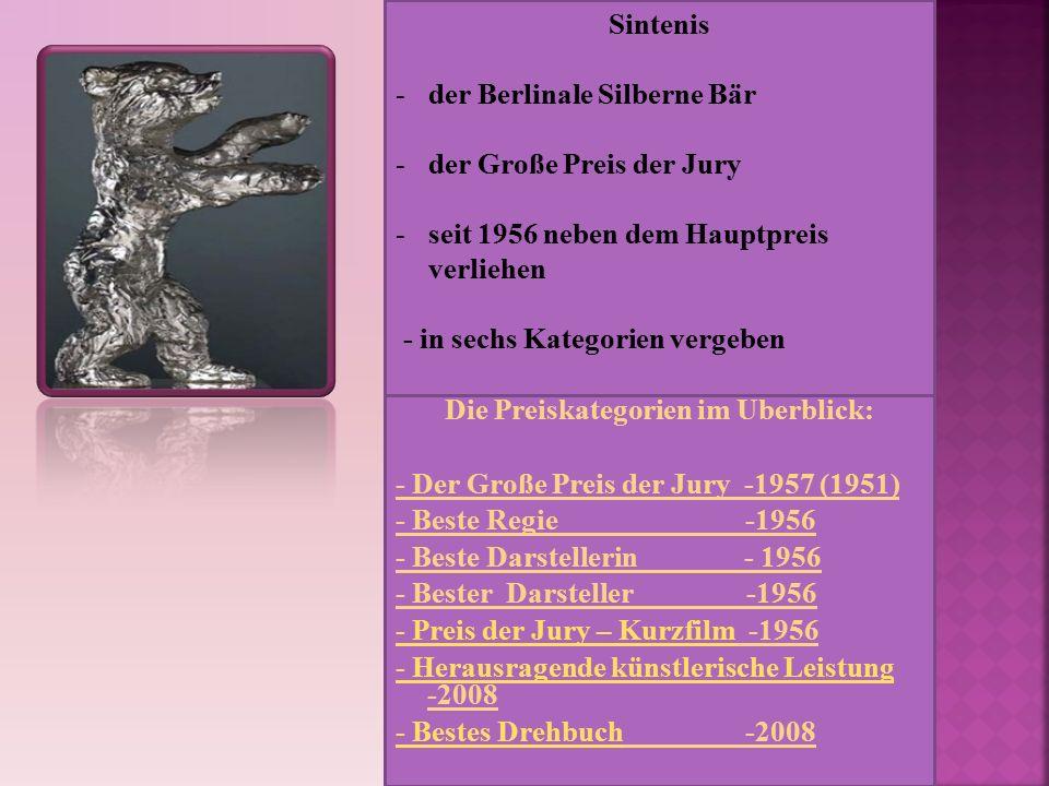 Die Preiskategorien im Überblick: - Der Große Preis der Jury -1957 (1951) - Beste Regie -1956 - Beste Darstellerin - 1956 - Bester Darsteller -1956 - Preis der Jury – Kurzfilm- Preis der Jury – Kurzfilm -1956 - Herausragende künstlerische Leistung - Herausragende künstlerische Leistung -2008 - Bestes Drehbuch- Bestes Drehbuch -2008 Sintenis -der Berlinale Silberne Bär -der Große Preis der Jury -seit 1956 neben dem Hauptpreis verliehen - in sechs Kategorien vergeben