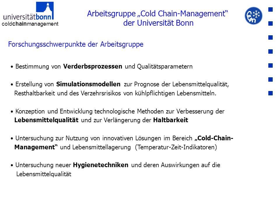 """coldchainmanagement Arbeitsgruppe """"Cold Chain-Management der Universität Bonn Forschungsschwerpunkte der Arbeitsgruppe Bestimmung von Verderbsprozessen und Qualitätsparametern Erstellung von Simulationsmodellen zur Prognose der Lebensmittelqualität, Resthaltbarkeit und des Verzehrsrisikos von kühlpflichtigen Lebensmitteln."""