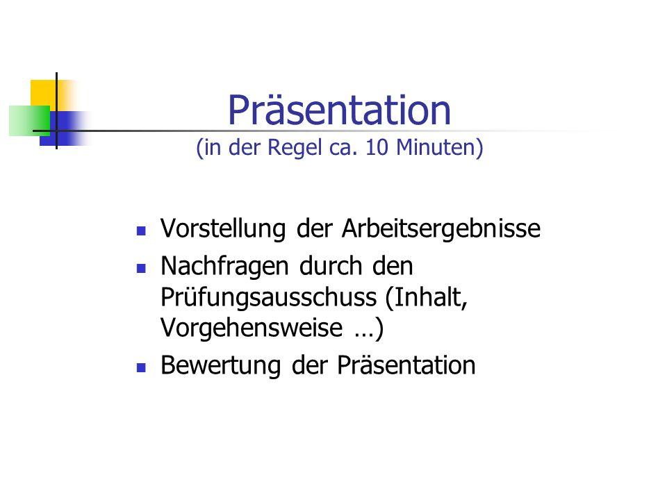 Präsentation (in der Regel ca. 10 Minuten) Vorstellung der Arbeitsergebnisse Nachfragen durch den Prüfungsausschuss (Inhalt, Vorgehensweise …) Bewertu