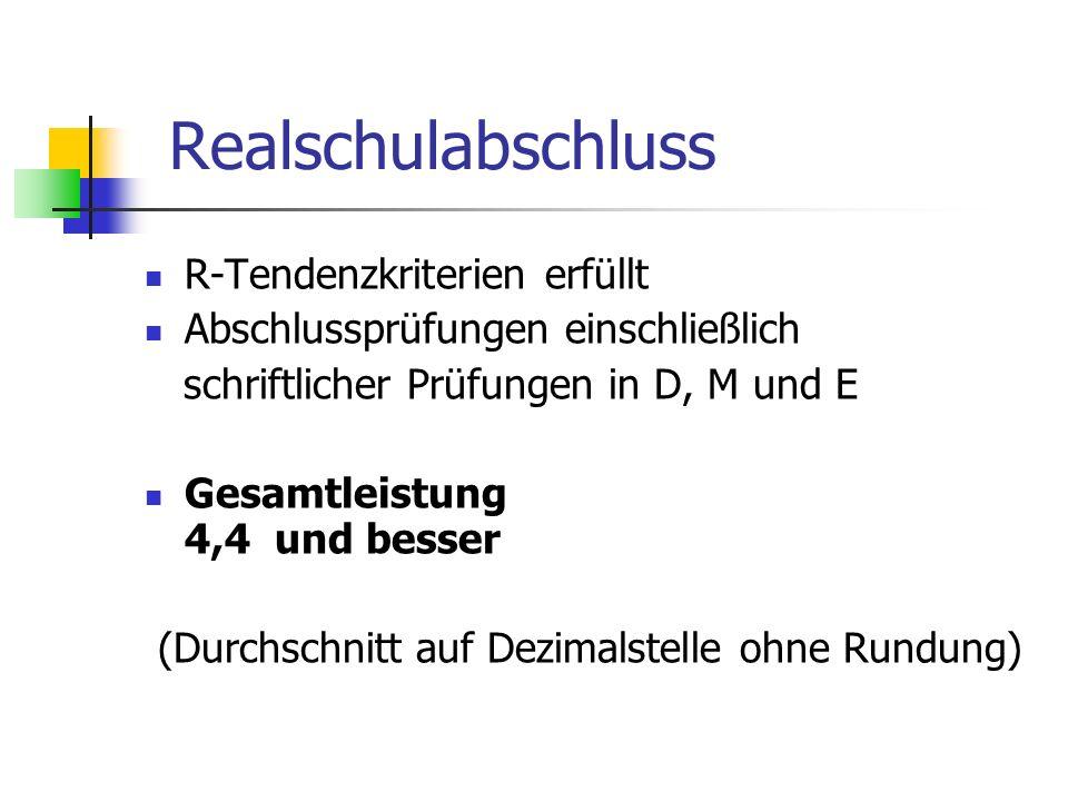 Realschulabschluss R-Tendenzkriterien erfüllt Abschlussprüfungen einschließlich schriftlicher Prüfungen in D, M und E Gesamtleistung 4,4 und besser (D