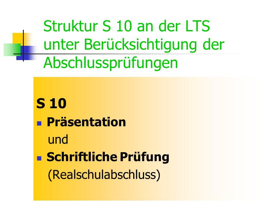 Struktur S 10 an der LTS unter Berücksichtigung der Abschlussprüfungen S 10 Präsentation und Schriftliche Prüfung (Realschulabschluss)