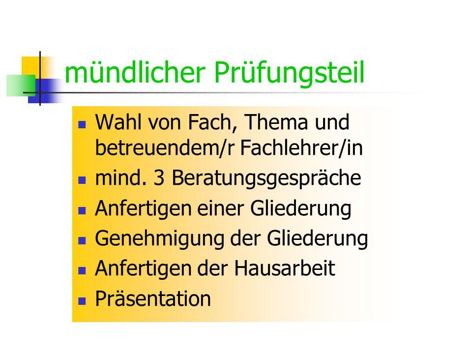 mündlicher Prüfungsteil Wahl von Fach, Thema und betreuendem/r Fachlehrer/in mind. 3 Beratungsgespräche Anfertigen einer Gliederung Genehmigung der Gl