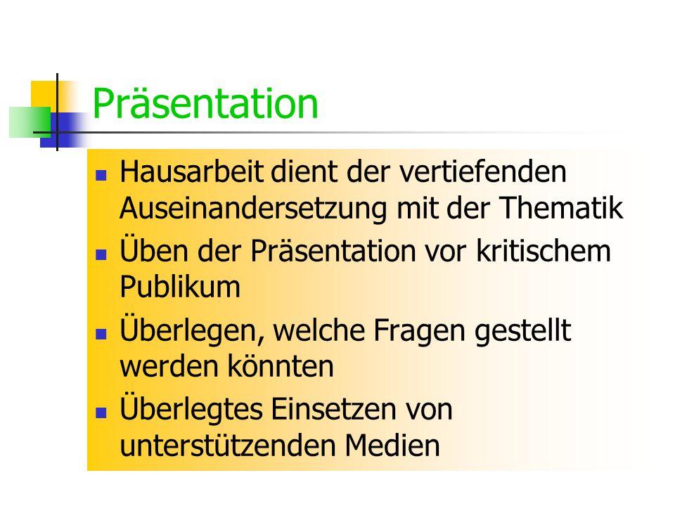 Präsentation Hausarbeit dient der vertiefenden Auseinandersetzung mit der Thematik Üben der Präsentation vor kritischem Publikum Überlegen, welche Fra