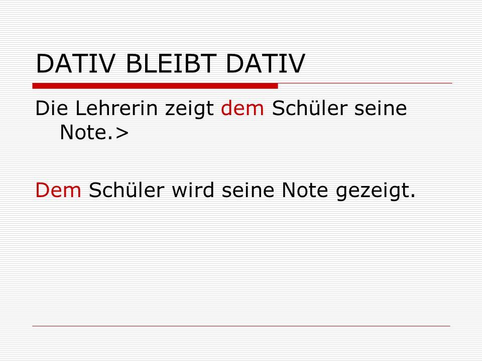DATIV BLEIBT DATIV Die Lehrerin zeigt dem Schüler seine Note.> Dem Schüler wird seine Note gezeigt.