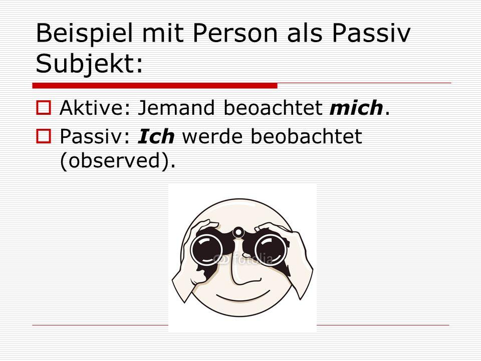 Beispiel mit Person als Passiv Subjekt:  Aktive: Jemand beoachtet mich.  Passiv: Ich werde beobachtet (observed).