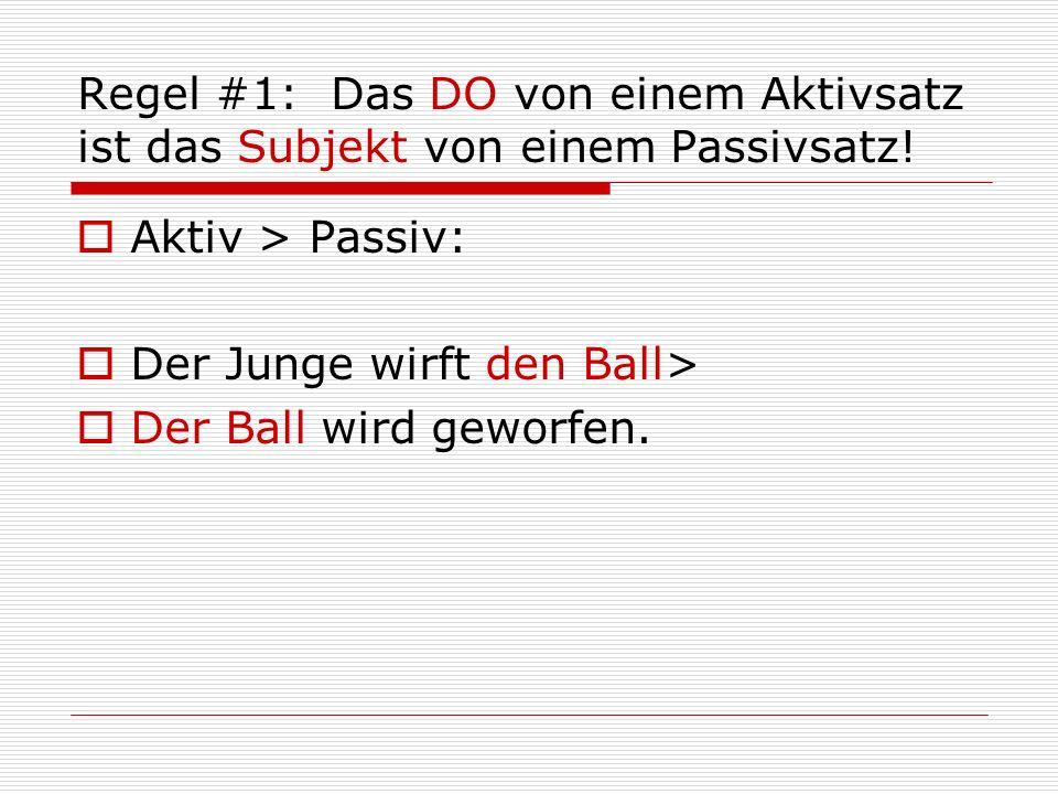 Regel #1: Das DO von einem Aktivsatz ist das Subjekt von einem Passivsatz!  Aktiv > Passiv:  Der Junge wirft den Ball>  Der Ball wird geworfen.