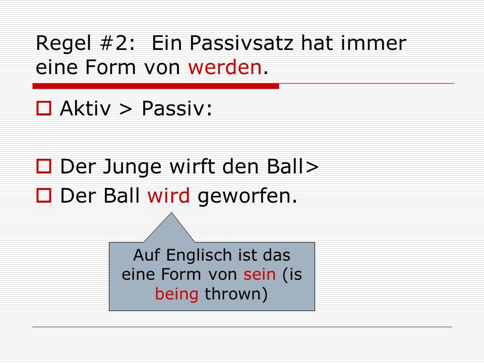 Regel #2: Ein Passivsatz hat immer eine Form von werden.  Aktiv > Passiv:  Der Junge wirft den Ball>  Der Ball wird geworfen. Auf Englisch ist das