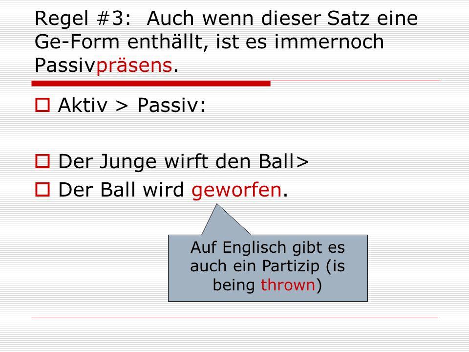 Regel #3: Auch wenn dieser Satz eine Ge-Form enthällt, ist es immernoch Passivpräsens.  Aktiv > Passiv:  Der Junge wirft den Ball>  Der Ball wird g