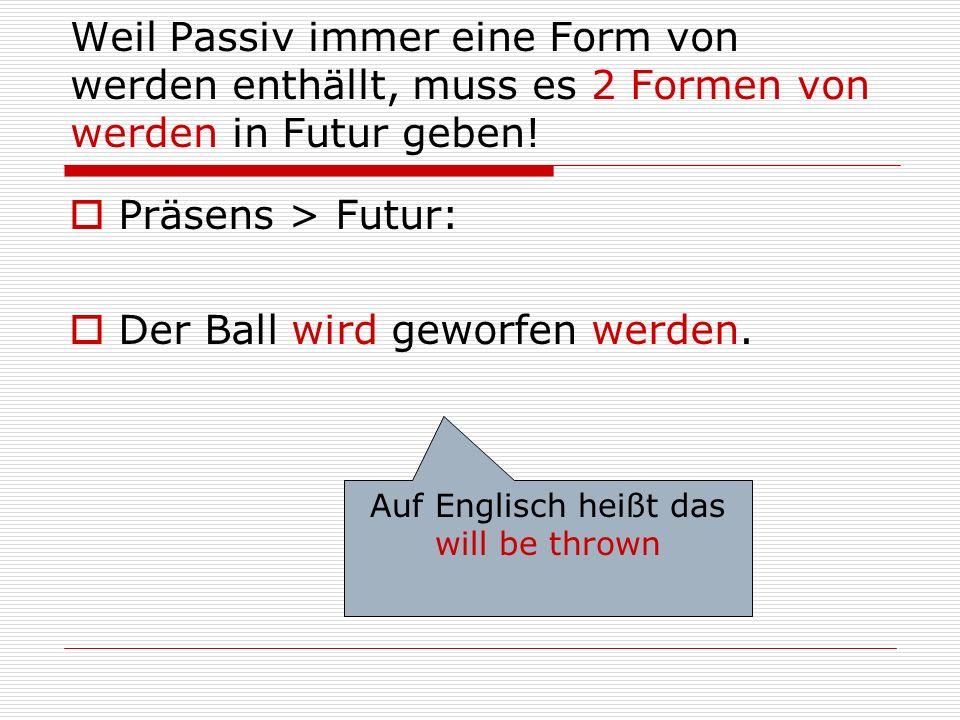 Weil Passiv immer eine Form von werden enthällt, muss es 2 Formen von werden in Futur geben!  Präsens > Futur:  Der Ball wird geworfen werden. Auf E