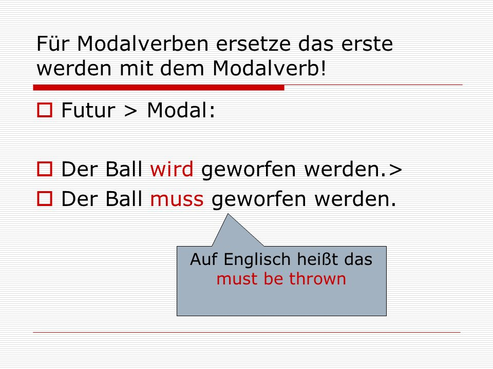 Für Modalverben ersetze das erste werden mit dem Modalverb!  Futur > Modal:  Der Ball wird geworfen werden.>  Der Ball muss geworfen werden. Auf En