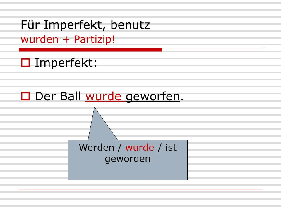 Für Imperfekt, benutz wurden + Partizip!  Imperfekt:  Der Ball wurde geworfen. Werden / wurde / ist geworden