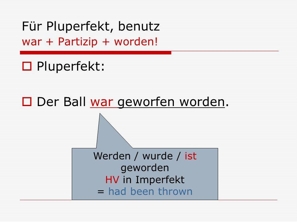 Für Pluperfekt, benutz war + Partizip + worden!  Pluperfekt:  Der Ball war geworfen worden. Werden / wurde / ist geworden HV in Imperfekt = had been