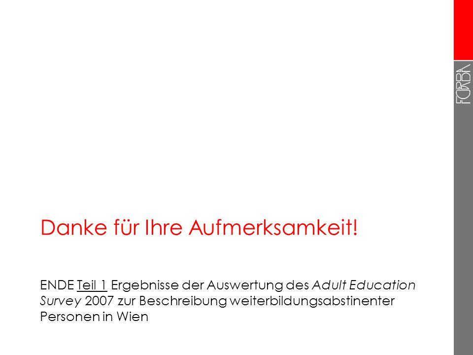 Danke für Ihre Aufmerksamkeit! ENDE Teil 1 Ergebnisse der Auswertung des Adult Education Survey 2007 zur Beschreibung weiterbildungsabstinenter Person